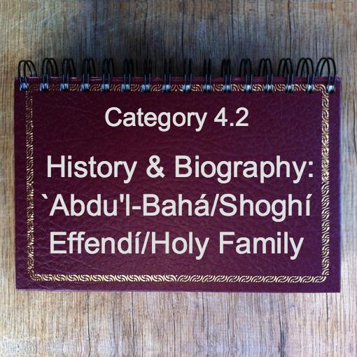 4.2 History & Biography: `Abdu'l-Bahá/Shoghí Effendí/Holy Family
